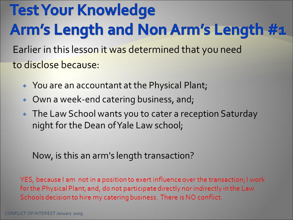 Earlier in this lesson it was determined that you need to disclose because:  You are an accountant at the Physical Plant;  Own a week-end catering business, and;  The Law School wants you to cater a reception Saturday night for the Dean of Yale Law school; Now, is this an arm s length transaction.
