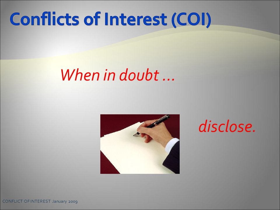 When in doubt … disclose. CONFLICT OF INTEREST January 2009