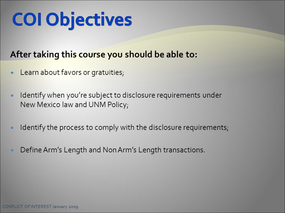 CONFLICT OF INTEREST January 2009 After taking this course you should be able to:  Learn about favors or gratuities;  Identify when you're subject to disclosure requirements under New Mexico law and UNM Policy;  Identify the process to comply with the disclosure requirements;  Define Arm's Length and Non Arm's Length transactions.