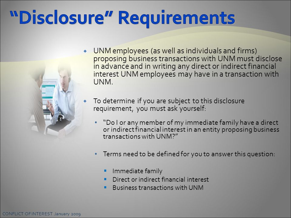 CONFLICT OF INTEREST January 2009  UNM employees (as well as individuals and firms) proposing business transactions with UNM must disclose in advance and in writing any direct or indirect financial interest UNM employees may have in a transaction with UNM.