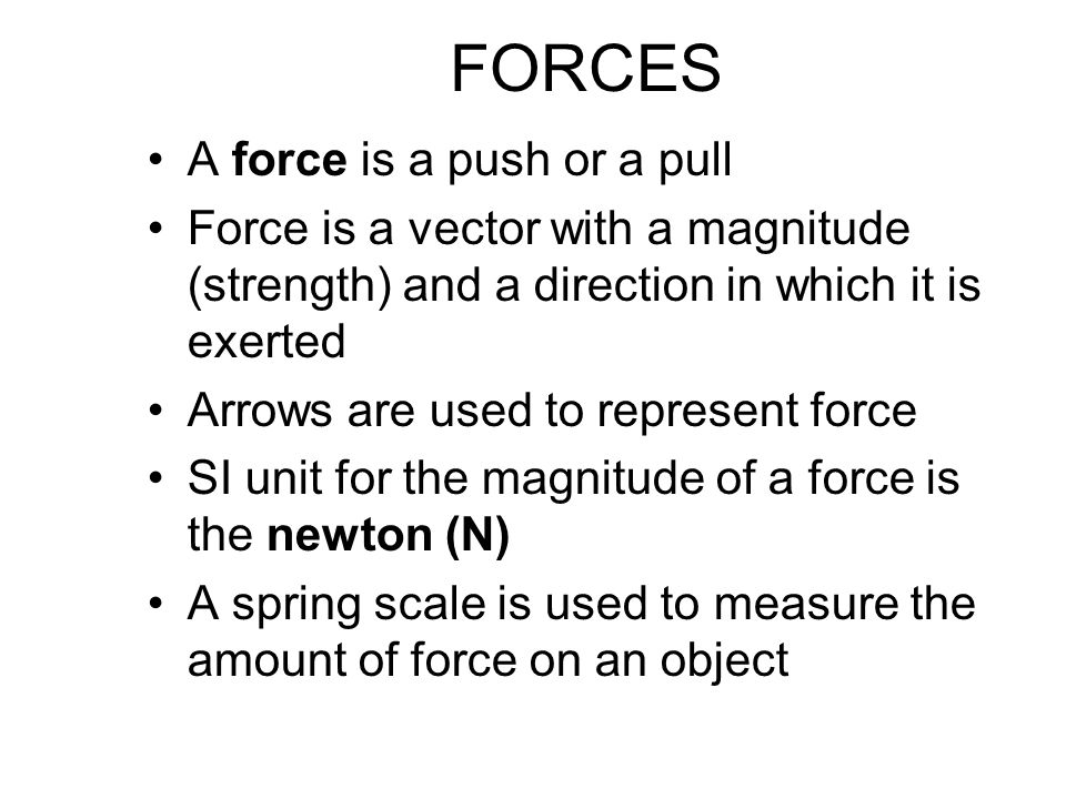 FORCES A force is a push or a pull Force is a vector with a magnitude (strength) and a direction in which it is exerted Arrows are used to represent force SI unit for the magnitude of a force is the newton (N) A spring scale is used to measure the amount of force on an object