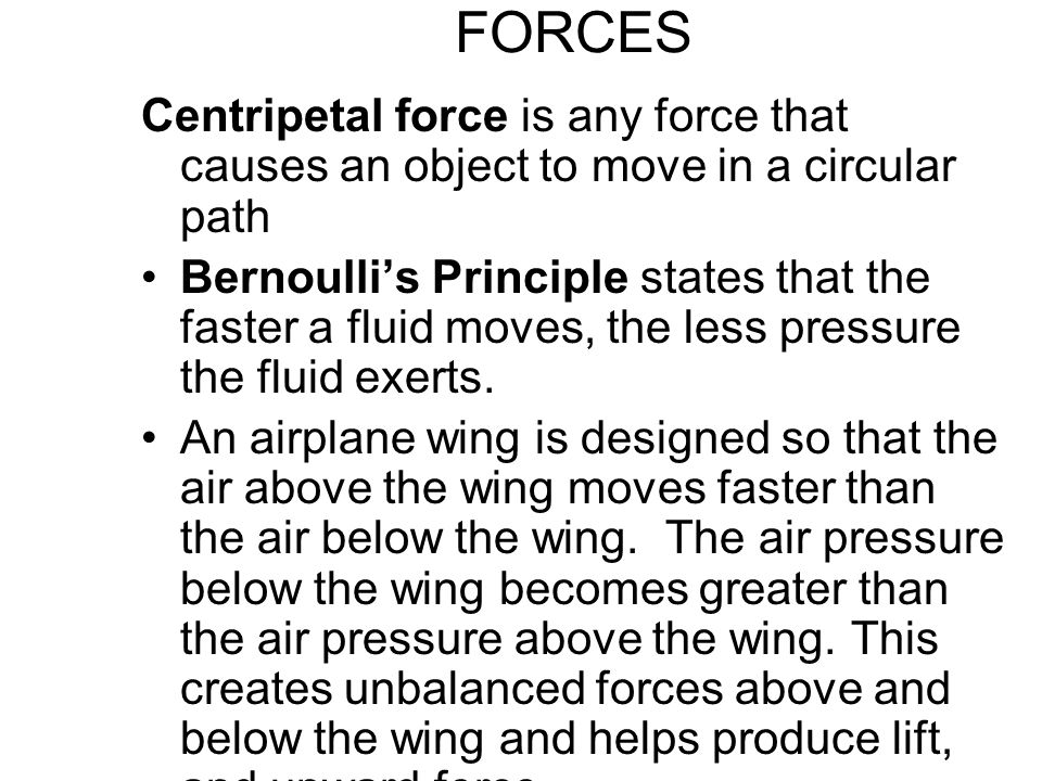 FORCES Centripetal force is any force that causes an object to move in a circular path Bernoulli's Principle states that the faster a fluid moves, the less pressure the fluid exerts.