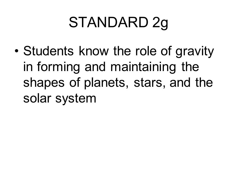 STANDARD 2g Students know the role of gravity in forming and maintaining the shapes of planets, stars, and the solar system