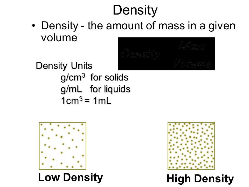 Density Density - the amount of mass in a given volume Low Density High Density Density Units g/cm 3 for solids g/mL for liquids 1cm 3 = 1mL