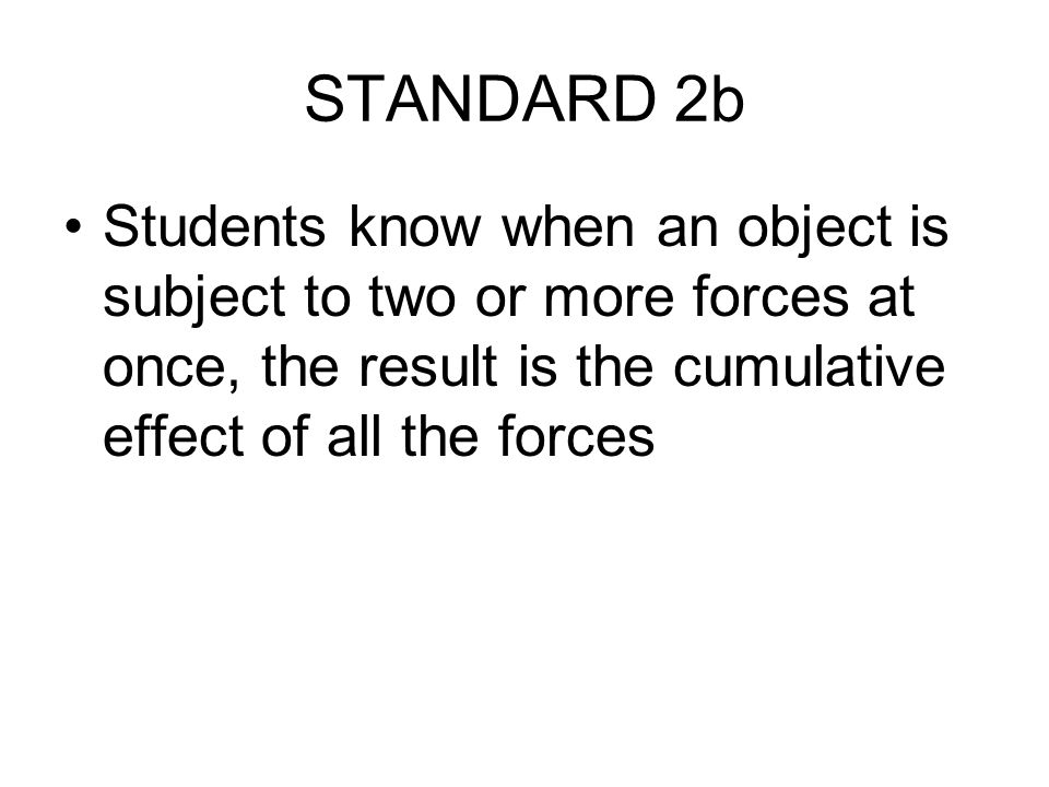 STANDARD 2b Students know when an object is subject to two or more forces at once, the result is the cumulative effect of all the forces
