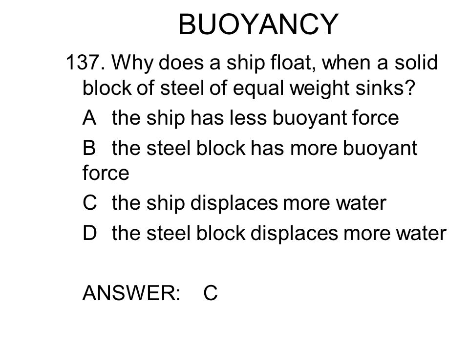 BUOYANCY 137.Why does a ship float, when a solid block of steel of equal weight sinks.