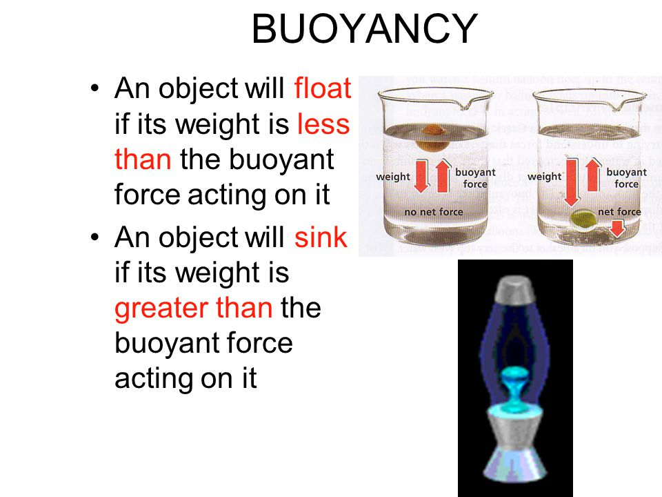 BUOYANCY An object will float if its weight is less than the buoyant force acting on it An object will sink if its weight is greater than the buoyant force acting on it