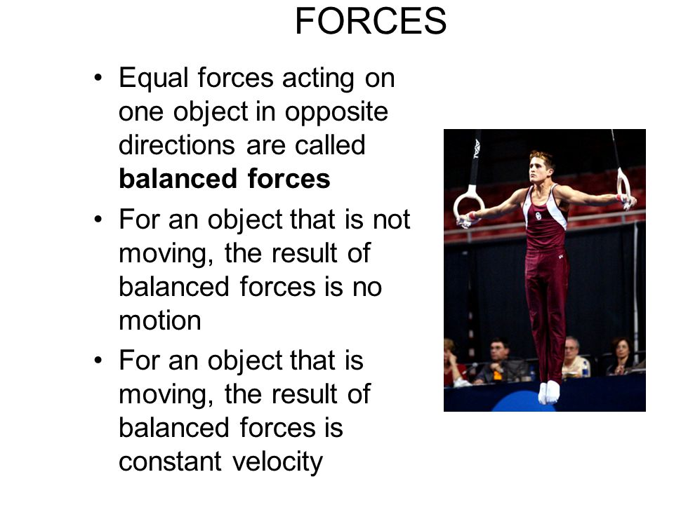 FORCES Equal forces acting on one object in opposite directions are called balanced forces For an object that is not moving, the result of balanced forces is no motion For an object that is moving, the result of balanced forces is constant velocity