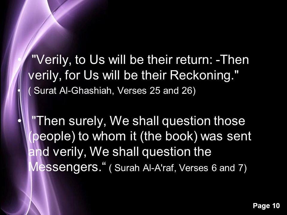 Page 10 Verily, to Us will be their return: -Then verily, for Us will be their Reckoning. ( Surat Al-Ghashiah, Verses 25 and 26) Then surely, We shall question those (people) to whom it (the book) was sent and verily, We shall question the Messengers. ( Surah Al-A raf, Verses 6 and 7)