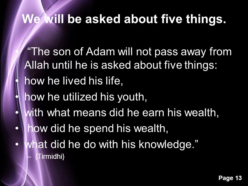 "Page 13 We will be asked about five things. ""The son of Adam will not pass away from Allah until he is asked about five things: how he lived his life,"