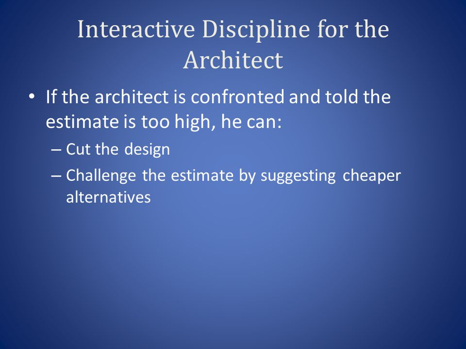 Interactive Discipline for the Architect If the architect is confronted and told the estimate is too high, he can: – Cut the design – Challenge the estimate by suggesting cheaper alternatives