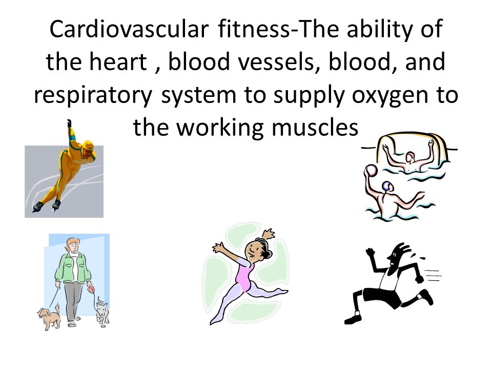 Cardiovascular fitness-The ability of the heart, blood vessels, blood, and respiratory system to supply oxygen to the working muscles