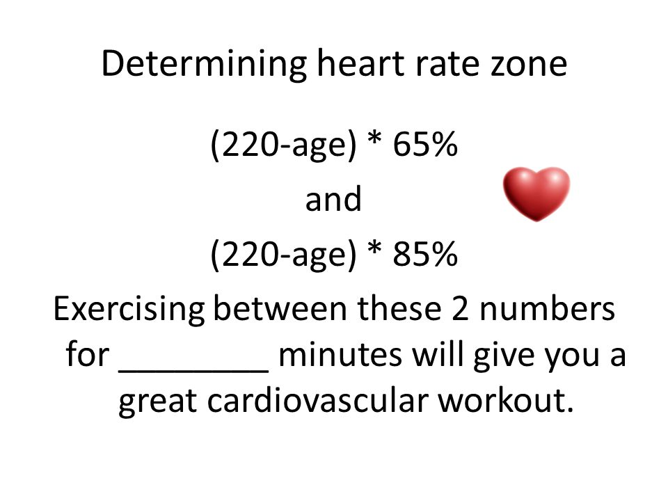 Determining heart rate zone (220-age) * 65% and (220-age) * 85% Exercising between these 2 numbers for ________ minutes will give you a great cardiovascular workout.