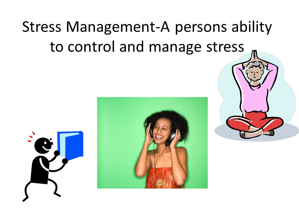 Stress Management-A persons ability to control and manage stress