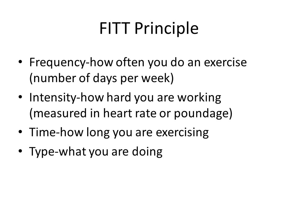 FITT Principle Frequency-how often you do an exercise (number of days per week) Intensity-how hard you are working (measured in heart rate or poundage) Time-how long you are exercising Type-what you are doing