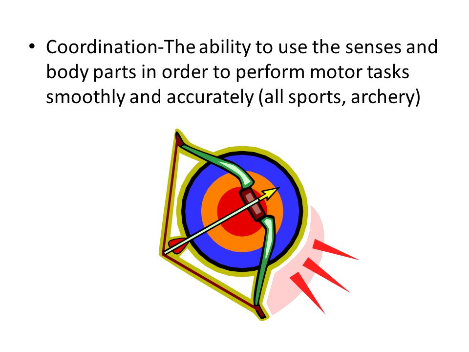 Coordination-The ability to use the senses and body parts in order to perform motor tasks smoothly and accurately (all sports, archery)