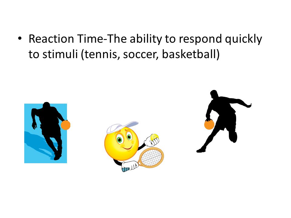 Reaction Time-The ability to respond quickly to stimuli (tennis, soccer, basketball)