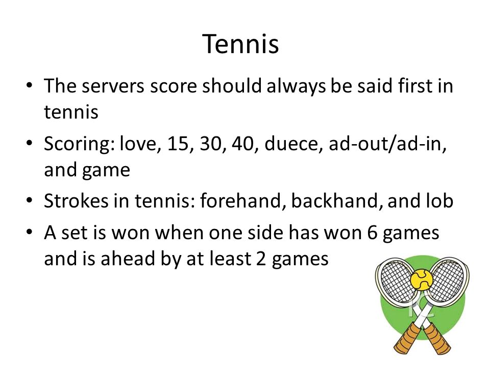 Tennis The servers score should always be said first in tennis Scoring: love, 15, 30, 40, duece, ad-out/ad-in, and game Strokes in tennis: forehand, backhand, and lob A set is won when one side has won 6 games and is ahead by at least 2 games