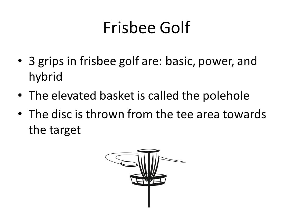 Frisbee Golf 3 grips in frisbee golf are: basic, power, and hybrid The elevated basket is called the polehole The disc is thrown from the tee area towards the target