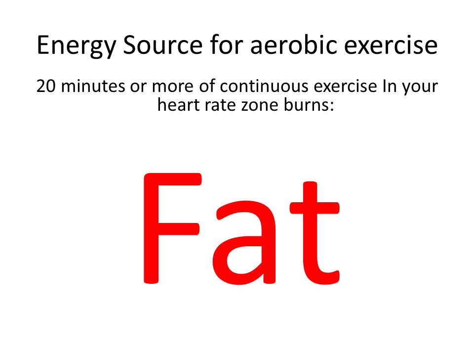 Energy Source for aerobic exercise 20 minutes or more of continuous exercise In your heart rate zone burns: Fat