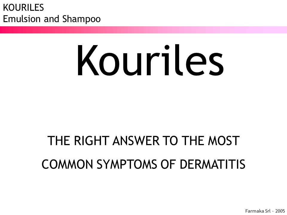 Farmaka Srl - 2005 KOURILES Emulsion and Shampoo Kouriles THE RIGHT ANSWER TO THE MOST COMMON SYMPTOMS OF DERMATITIS