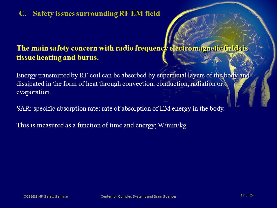 17 of 24 CCS&BS MR Safety SeminarCenter for Complex Systems and Brain Sciences C.Safety issues surrounding RF EM field The main safety concern with radio frequency electromagnetic fields is tissue heating and burns.