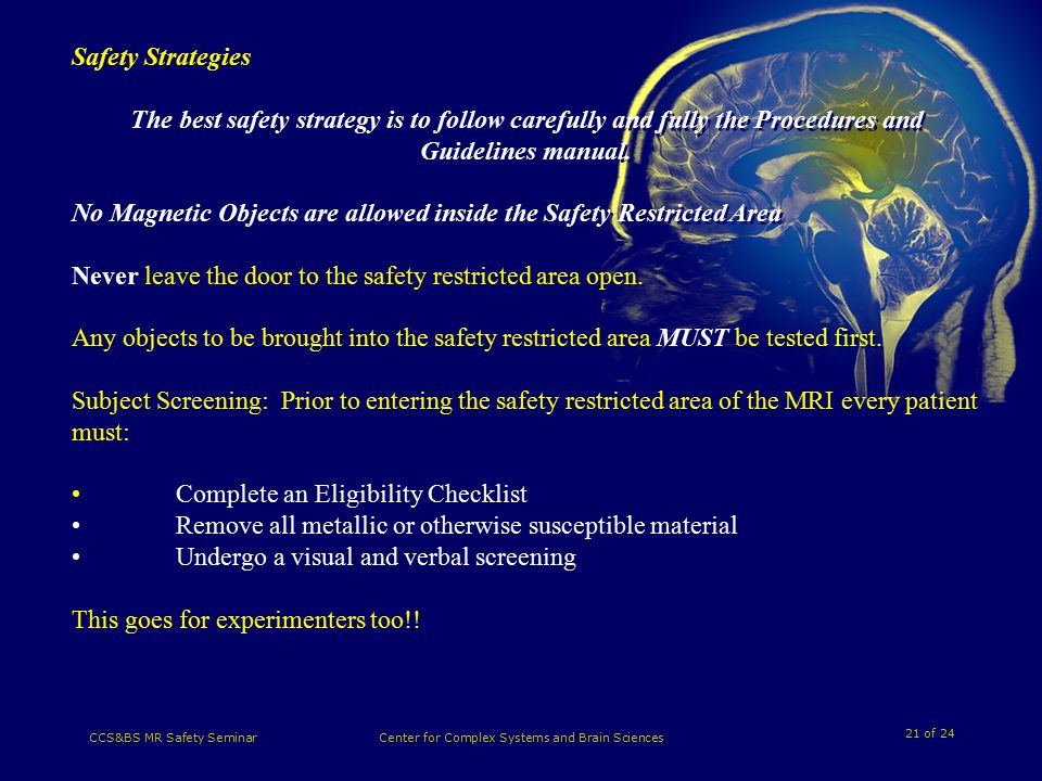 21 of 24 CCS&BS MR Safety SeminarCenter for Complex Systems and Brain Sciences Safety Strategies The best safety strategy is to follow carefully and fully the Procedures and Guidelines manual.