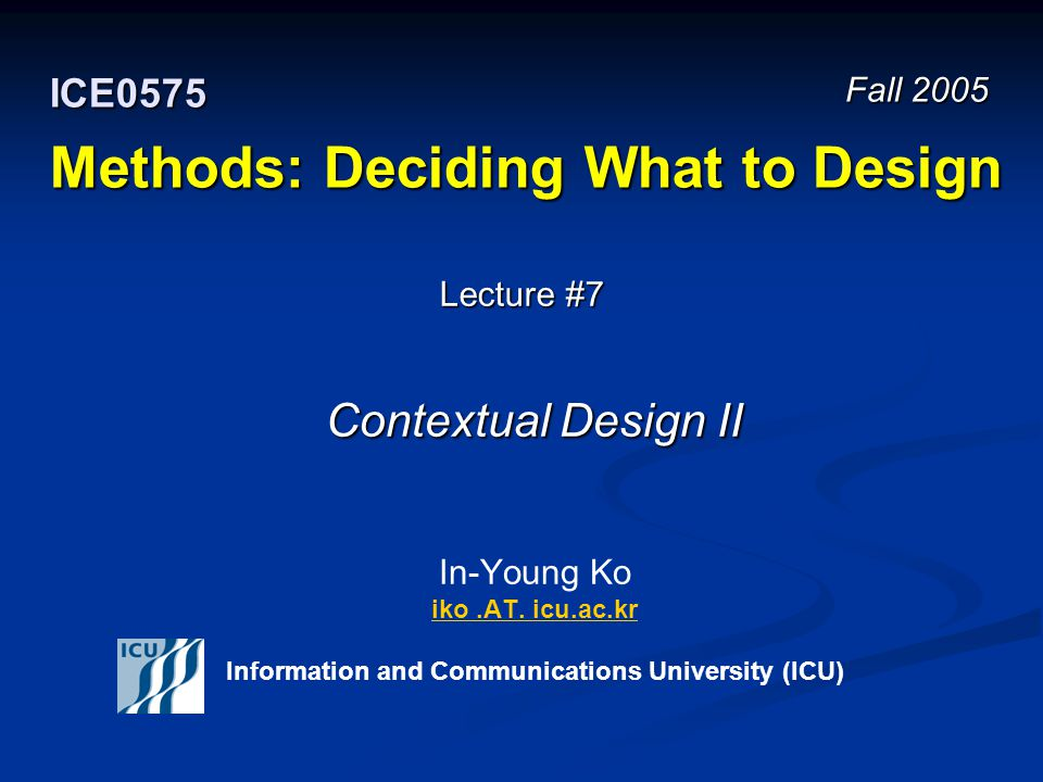 Fall 2005 12 ICE 0575 – Methods: Deciding What to Design © In-Young Ko, Information and Communications University Consolidation Creating a coherent understanding of the work whole customer populations support Creating a coherent understanding of the work whole customer populations support Identifying what aspects of work a customer population support Identifying what aspects of work a customer population support Recognizing work practice of customers Recognizing work practice of customers Understanding the overall work structure Understanding the overall work structure Understanding a company's product strategy Understanding a company's product strategy Systemic thinking – developing a coherent understanding of work based on actual customer data (by induction) Systemic thinking – developing a coherent understanding of work based on actual customer data (by induction)