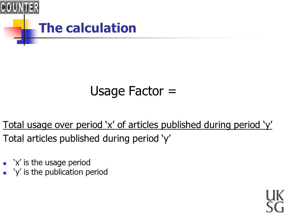 The calculation Usage Factor = Total usage over period 'x' of articles published during period 'y' Total articles published during period 'y' 'x' is the usage period 'y' is the publication period
