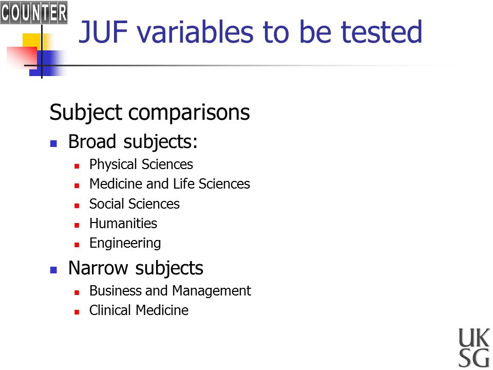 JUF variables to be tested Subject comparisons Broad subjects: Physical Sciences Medicine and Life Sciences Social Sciences Humanities Engineering Narrow subjects Business and Management Clinical Medicine