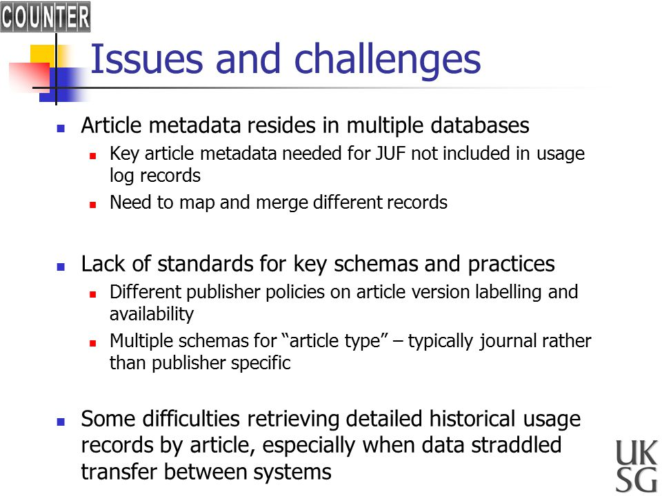 Issues and challenges Article metadata resides in multiple databases Key article metadata needed for JUF not included in usage log records Need to map and merge different records Lack of standards for key schemas and practices Different publisher policies on article version labelling and availability Multiple schemas for article type – typically journal rather than publisher specific Some difficulties retrieving detailed historical usage records by article, especially when data straddled transfer between systems
