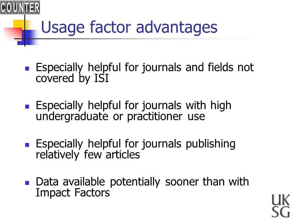 Usage factor advantages Especially helpful for journals and fields not covered by ISI Especially helpful for journals with high undergraduate or practitioner use Especially helpful for journals publishing relatively few articles Data available potentially sooner than with Impact Factors