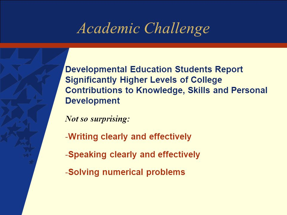 Academic Challenge Developmental Education Students Report Significantly Higher Levels of College Contributions to Knowledge, Skills and Personal Development Not so surprising: -Writing clearly and effectively -Speaking clearly and effectively -Solving numerical problems