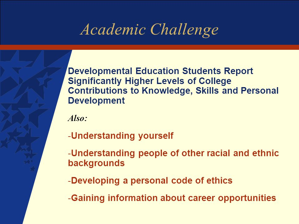 Academic Challenge Developmental Education Students Report Significantly Higher Levels of College Contributions to Knowledge, Skills and Personal Development Also: -Understanding yourself -Understanding people of other racial and ethnic backgrounds -Developing a personal code of ethics -Gaining information about career opportunities