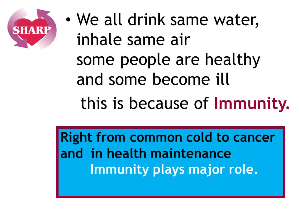We all drink same water, inhale same air some people are healthy and some become ill this is because of Immunity.