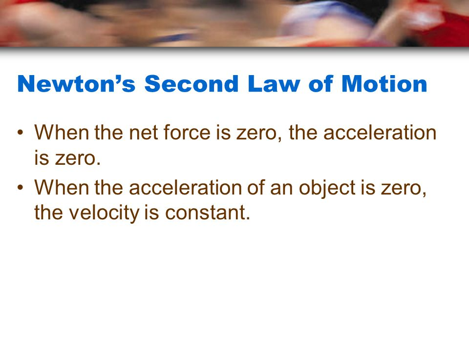 Newton's Second Law of Motion When the net force is zero, the acceleration is zero. When the acceleration of an object is zero, the velocity is consta