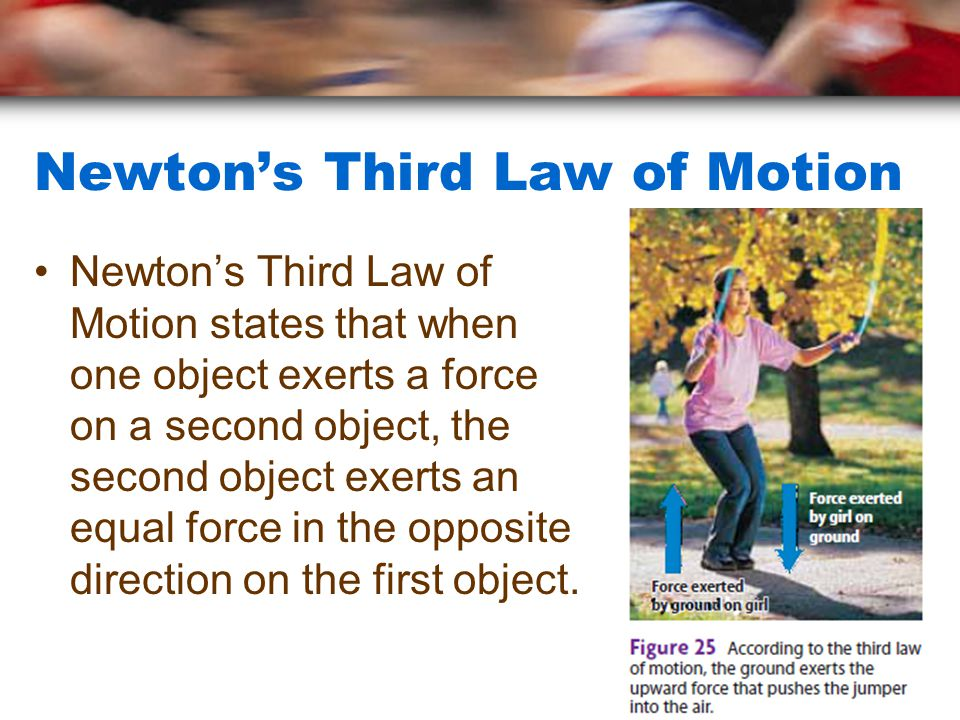 Newton's Third Law of Motion Newton's Third Law of Motion states that when one object exerts a force on a second object, the second object exerts an e