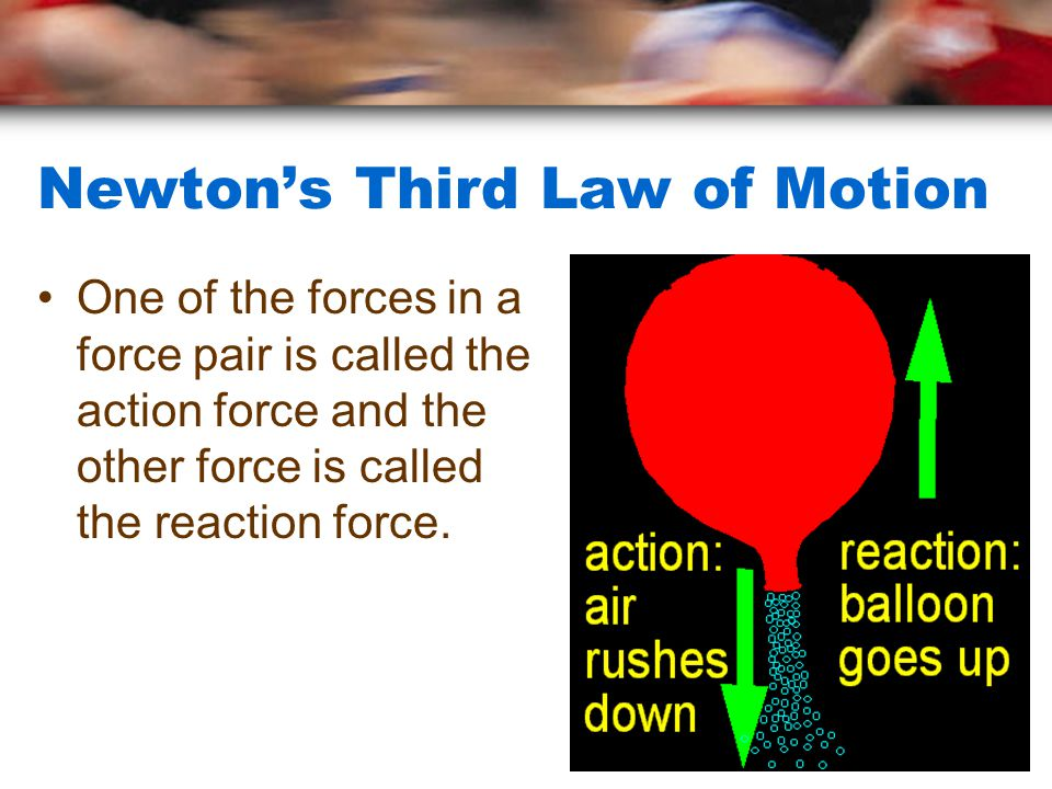 Newton's Third Law of Motion One of the forces in a force pair is called the action force and the other force is called the reaction force.