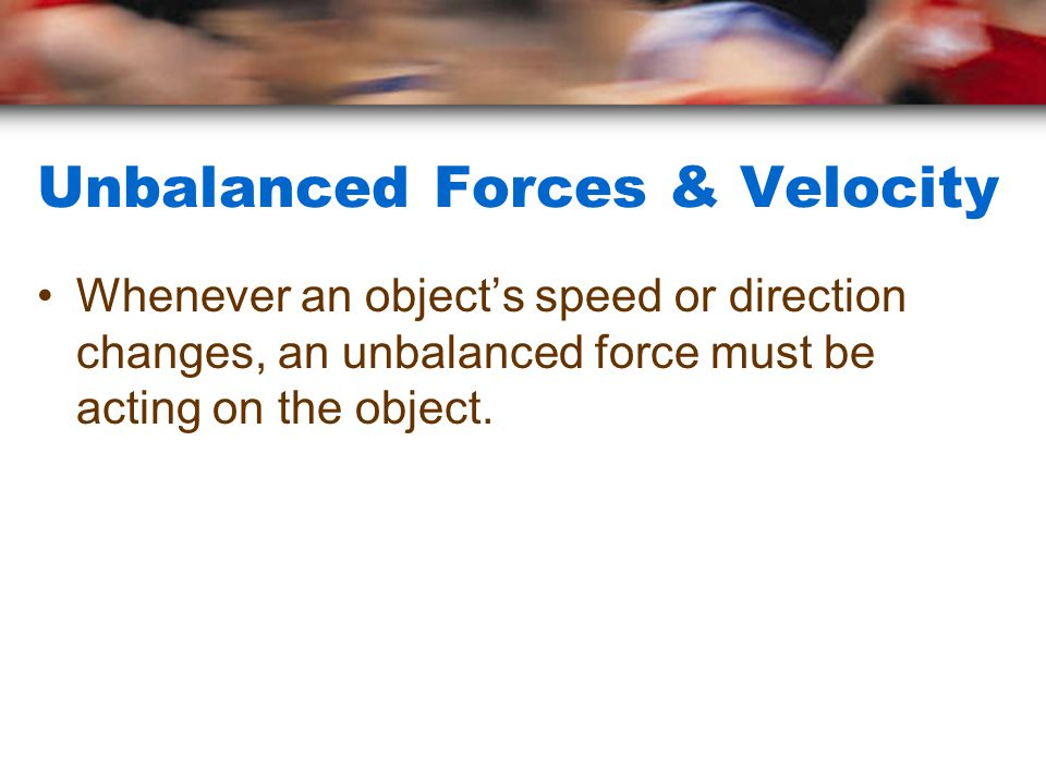 Unbalanced Forces & Velocity Whenever an object's speed or direction changes, an unbalanced force must be acting on the object.