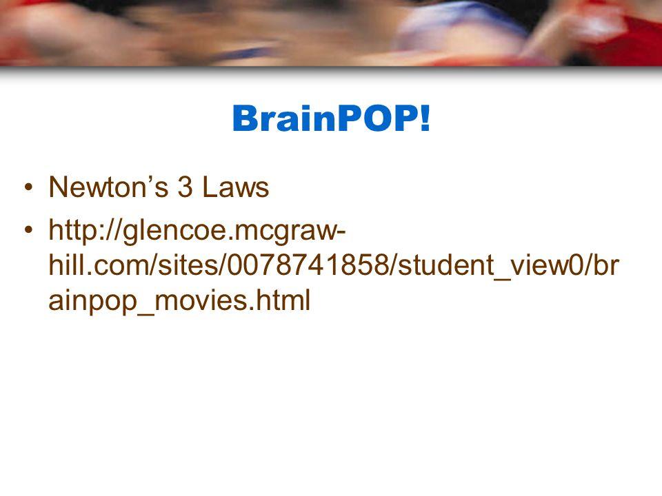 BrainPOP! Newton's 3 Laws http://glencoe.mcgraw- hill.com/sites/0078741858/student_view0/br ainpop_movies.html