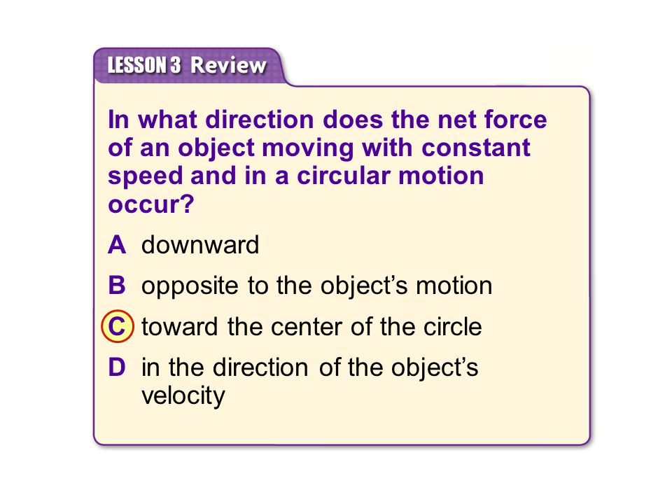 In what direction does the net force of an object moving with constant speed and in a circular motion occur? Adownward Bopposite to the object's motio
