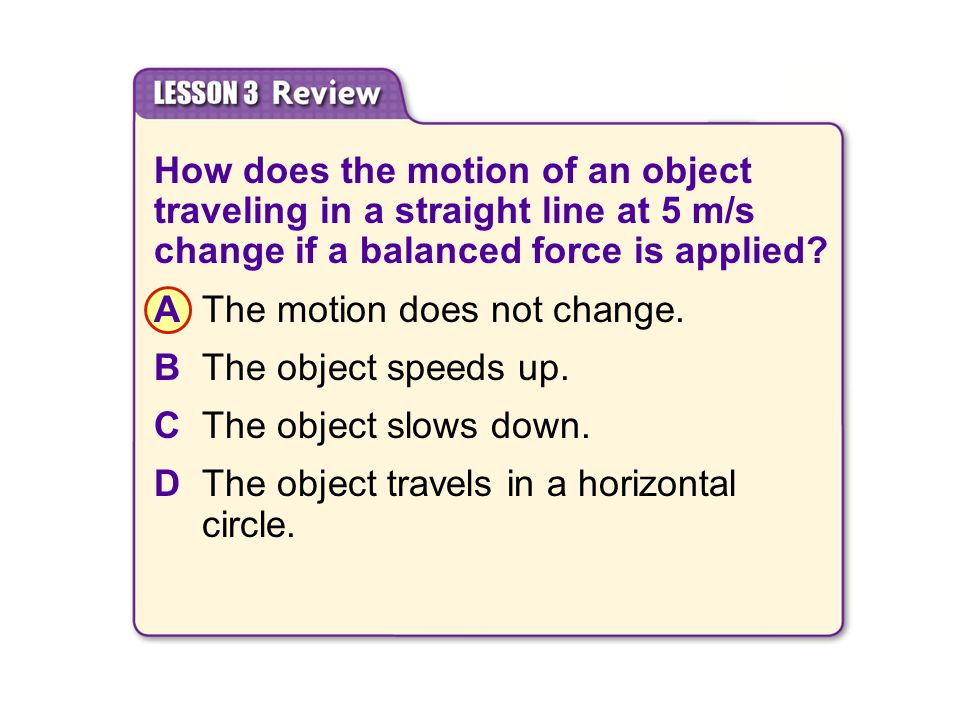 How does the motion of an object traveling in a straight line at 5 m/s change if a balanced force is applied? AThe motion does not change. BThe object