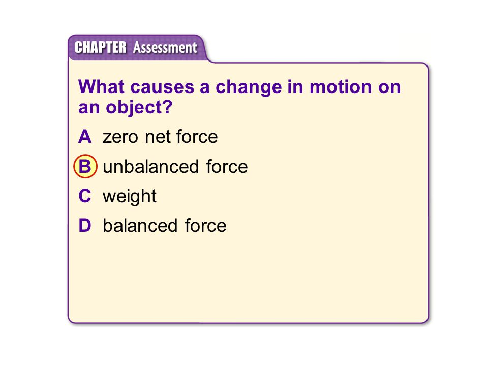 What causes a change in motion on an object? Azero net force Bunbalanced force Cweight Dbalanced force