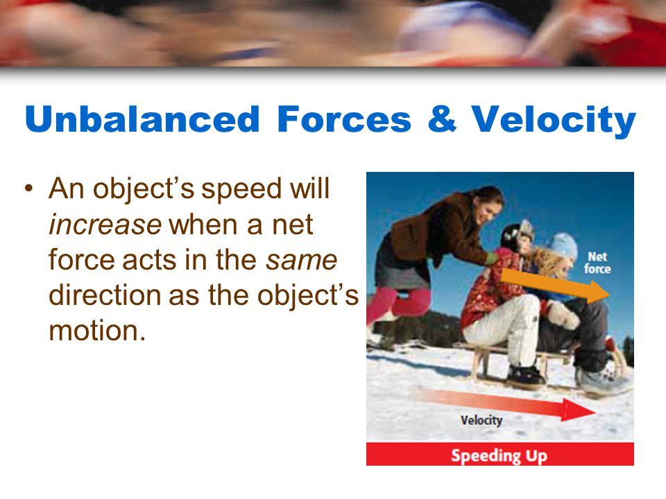 Unbalanced Forces & Velocity An object's speed will increase when a net force acts in the same direction as the object's motion.