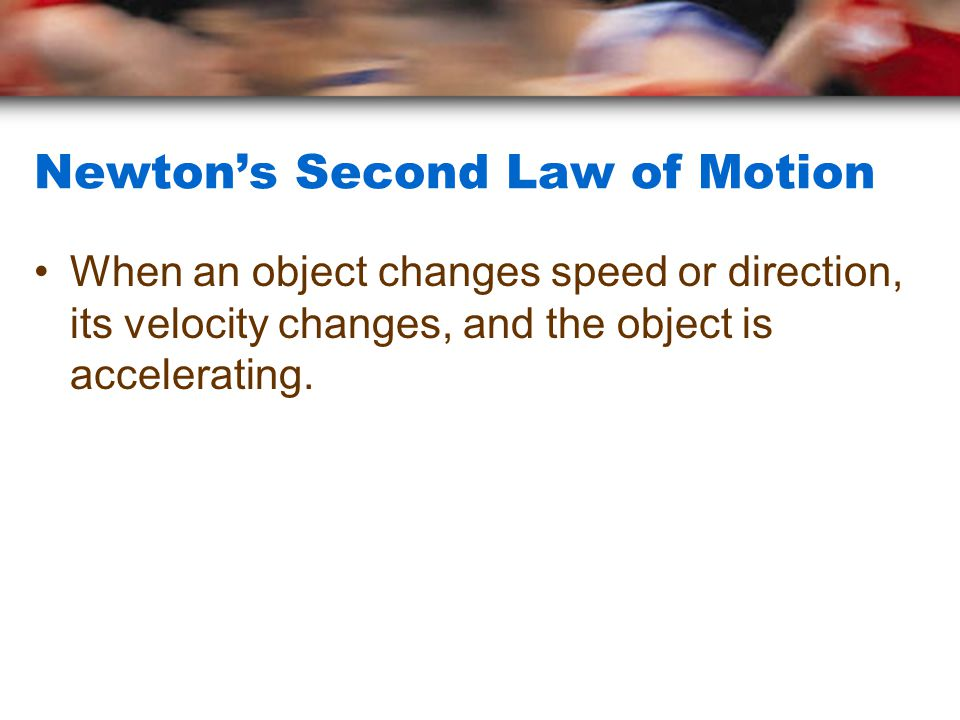 Newton's Second Law of Motion When an object changes speed or direction, its velocity changes, and the object is accelerating.