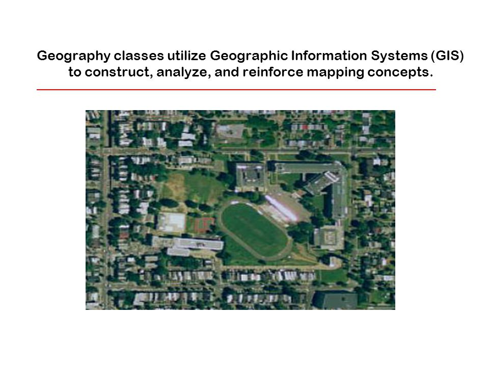 Geography classes utilize Geographic Information Systems (GIS) to construct, analyze, and reinforce mapping concepts.