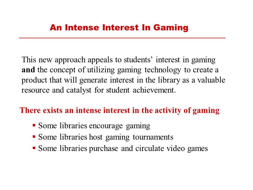 There exists an intense interest in the activity of gaming  Some libraries encourage gaming  Some libraries host gaming tournaments  Some libraries purchase and circulate video games This new approach appeals to students' interest in gaming and the concept of utilizing gaming technology to create a product that will generate interest in the library as a valuable resource and catalyst for student achievement.
