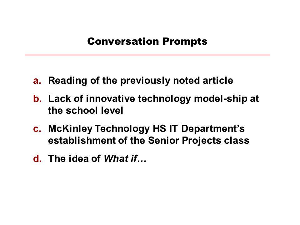 Conversation Prompts a.Reading of the previously noted article b.Lack of innovative technology model-ship at the school level c.McKinley Technology HS IT Department's establishment of the Senior Projects class d.The idea of What if…