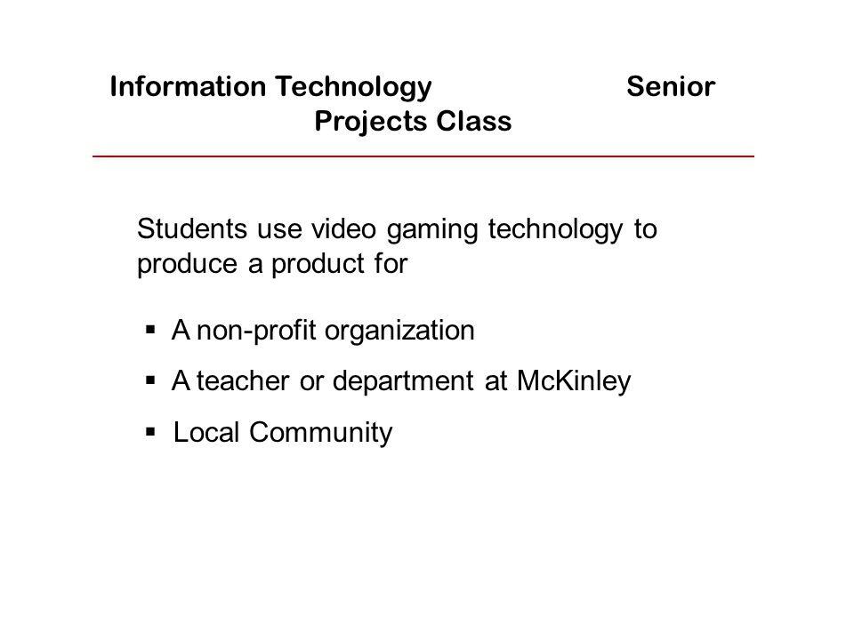  A non-profit organization  A teacher or department at McKinley  Local Community Students use video gaming technology to produce a product for Information Technology Senior Projects Class