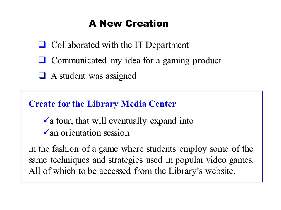 Create for the Library Media Center a tour, that will eventually expand into an orientation session in the fashion of a game where students employ some of the same techniques and strategies used in popular video games.